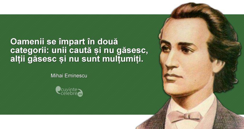 """""""Oamenii se împart în două categorii: unii caută și nu găsesc, alții găsesc și nu sunt mulțumiți."""" Mihai Eminescu"""