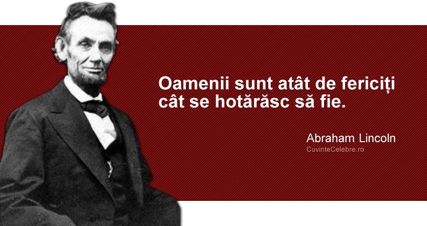 """""""Oamenii sunt atât de fericiți cât se hotărăsc să fie."""" Abraham Lincoln"""
