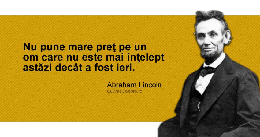 """""""Nu pune mare preţ pe un om care nu este mai înţelept astăzi decât a fost ieri."""" Abraham Lincoln"""