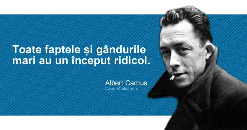 """""""Toate faptele și gândurile mari au un început ridicol."""" Albert Camus"""