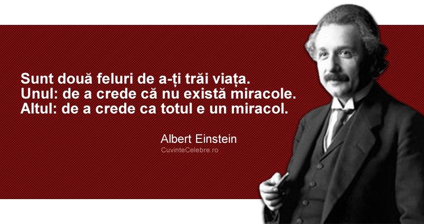 """""""Sunt două feluri de a-ți trăi viața. Unul: de a crede că nu există miracole. Altul: de a crede ca totul e un miracol."""" Albert Einstein"""