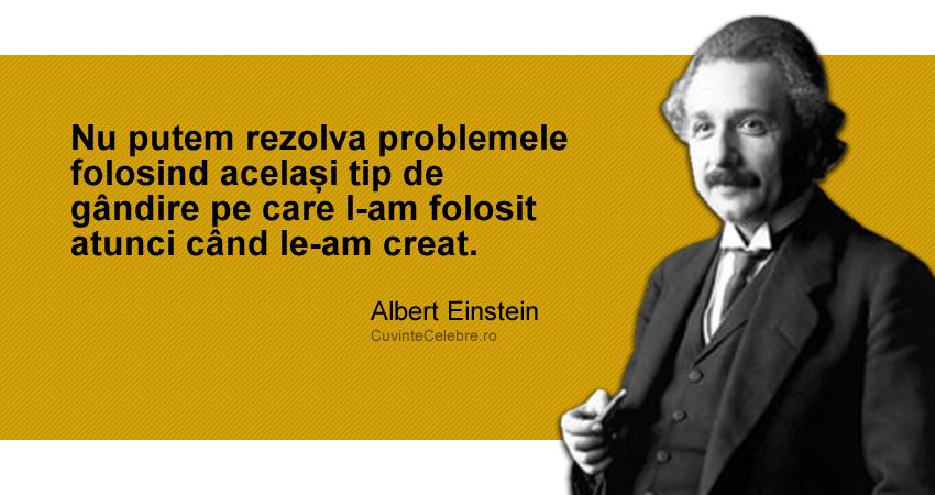 """""""Nu putem rezolva problemele folosind același tip de gândire pe care l-am folosit atunci când le-am creat."""" Albert Einstein"""