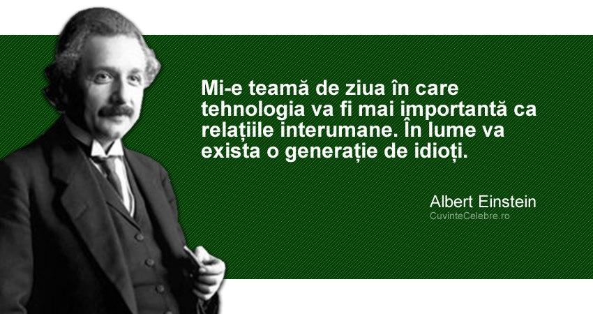 """""""Mi-e teamă de ziua în care tehnologia va fi mai importantă ca relațiile interumane. În lume va exista o generație de idioți."""" Albert Einstein"""