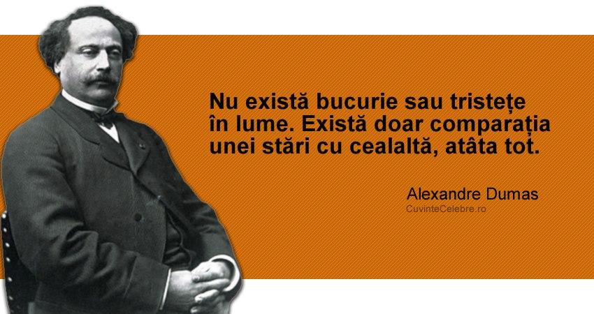 """""""Nu există bucurie sau tristețe în lume. Există doar comparația unei stări cu cealaltă, atâta tot."""" Alexandre Dumas"""
