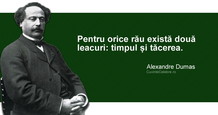 """""""Pentru orice rău există două leacuri: timpul și tăcerea."""" Alexandre Dumas"""
