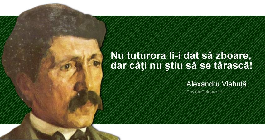 """""""Nu tuturora li-i dat să zboare, dar câţi nu ştiu să se târască!"""" Alexandru Vlahuță"""