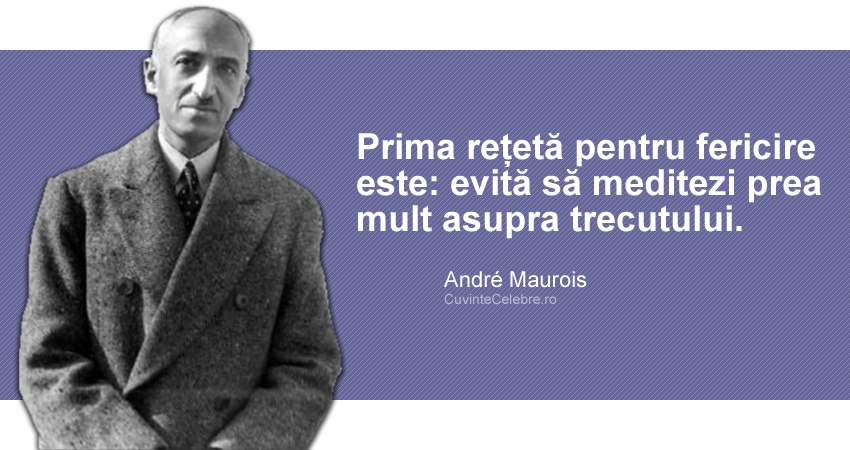 """""""Prima rețetă pentru fericire este: evită să meditezi prea mult asupra trecutului."""" André Maurois"""