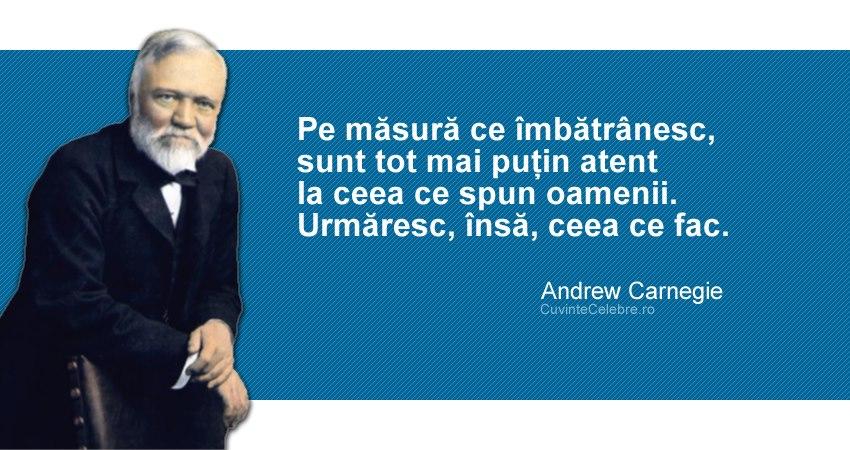 """""""Pe măsură ce îmbătrânesc, sunt tot mai puțin atent la ceea ce spun oamenii. Urmăresc, însă, ceea ce fac."""" Andrew Carnegie"""