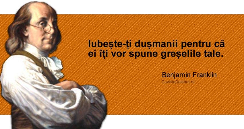 """""""Iubește-ți dușmanii pentru că ei îți vor spune greșelile tale."""" Benjamin Franklin"""