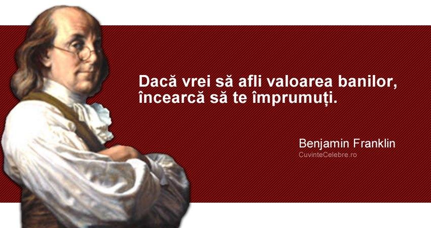 """""""Dacă vrei să afli valoarea banilor, încearcă să te împrumuți."""" Benjamin Franklin"""