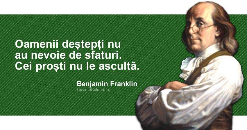 """""""Oamenii deștepți nu au nevoie de sfaturi. Cei proști nu le ascultă."""" Benjamin Franklin"""