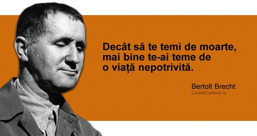 """""""Decât să te temi de moarte, mai bine te-ai teme de o viață nepotrivită."""" Bertolt Brecht"""