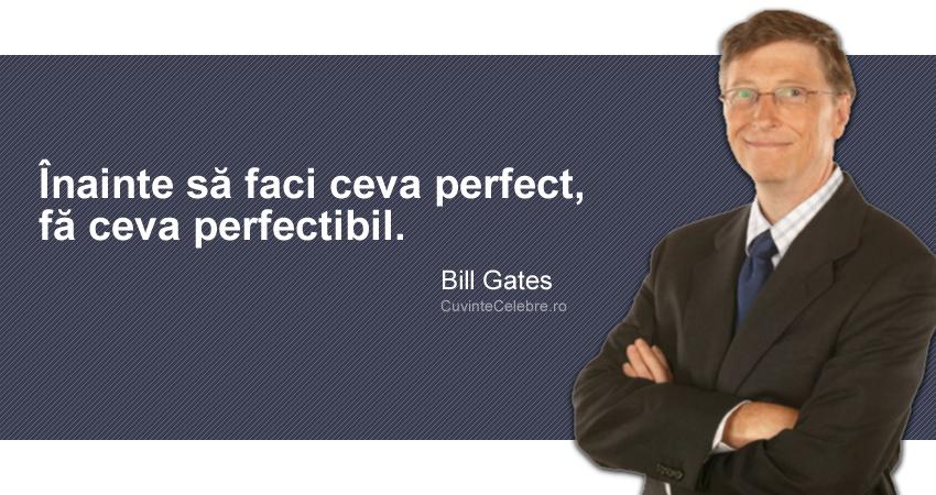 """""""Înainte să faci ceva perfect, fă ceva perfectibil."""" Bill Gates"""