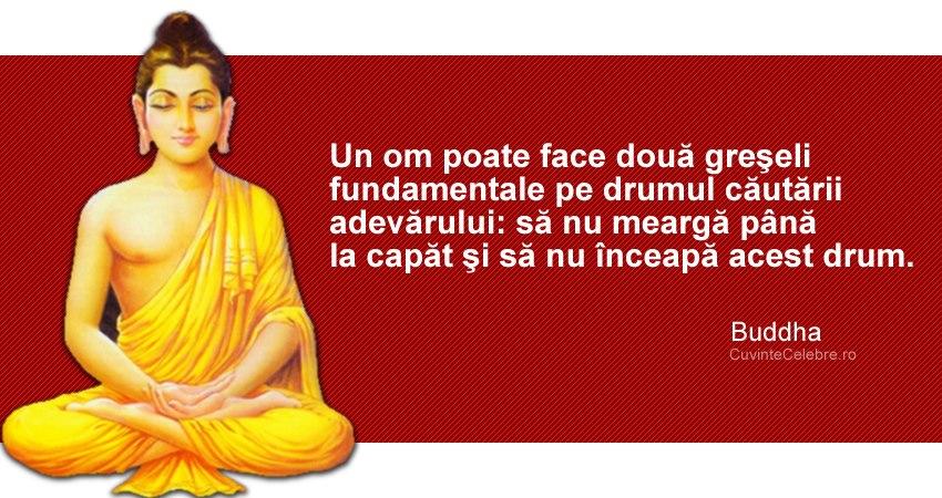 """""""Un om poate face două greşeli fundamentale pe drumul căutării adevărului: să nu meargă până la capăt şi să nu înceapă acest drum."""" Buddha"""