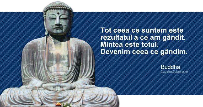 """""""Tot ceea ce suntem este rezultatul a ce am gândit. Mintea este totul. Devenim ceea ce gândim."""" Buddha"""