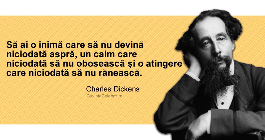 """""""Să ai o inimă care să nu devină niciodată aspră, un calm care niciodată să nu obosească şi o atingere care niciodată să nu rănească."""" Charles Dickens"""