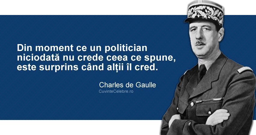 """""""Din moment ce un politician niciodată nu crede ceea ce spune, este surprins când alții îl cred."""" Charles de Gaulle"""