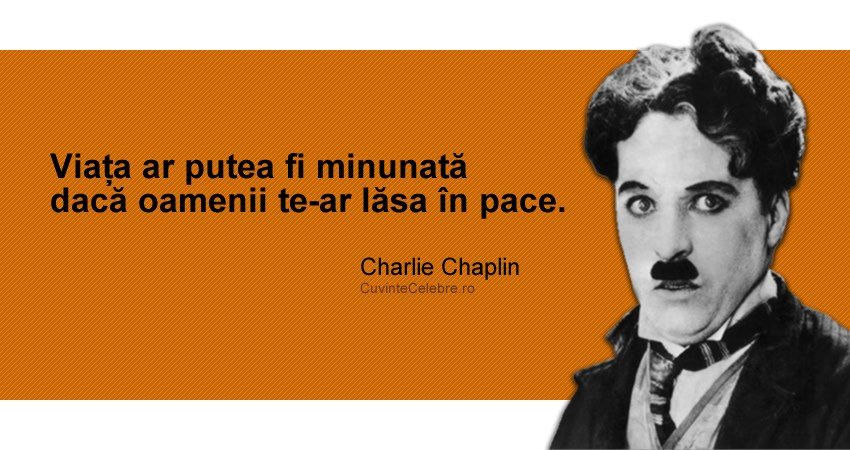 """""""Viața ar putea fi minunată dacă oamenii te-ar lăsa în pace."""" Charlie Chaplin"""