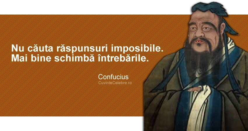 """""""Nu căuta răspunsuri imposibile. Mai bine schimbă întrebările."""" Confucius"""