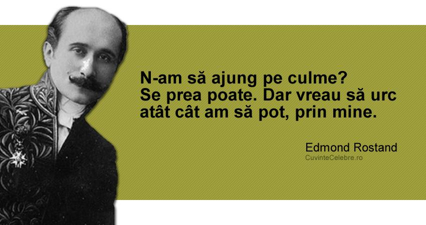 """""""N-am să ajung pe culme? Se prea poate. Dar vreau să urc atât cât am să pot, prin mine."""" Edmond Rostand"""