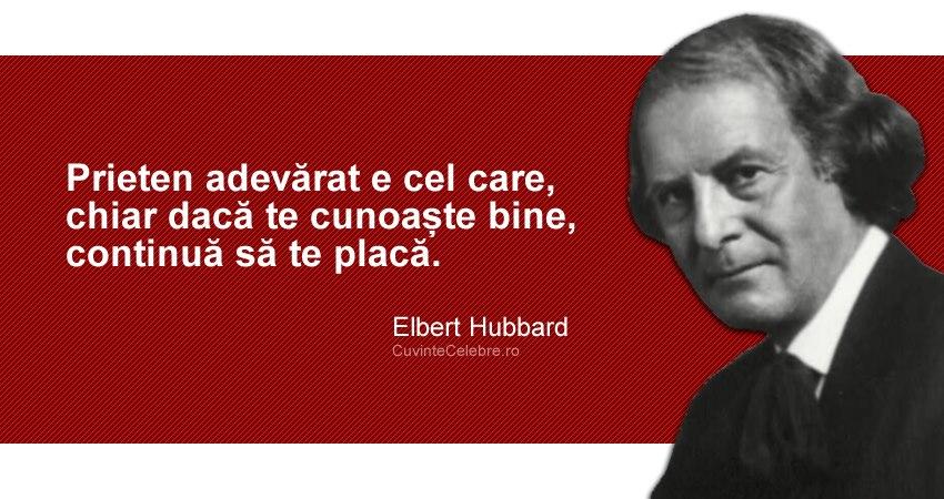 """""""Prieten adevărat e cel care, chiar dacă te cunoaște bine, continuă să te placă."""" Elbert Hubbard"""