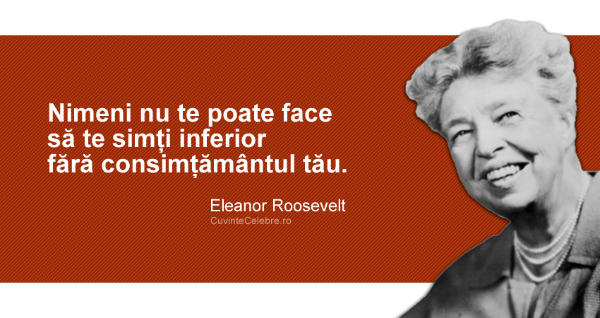 """""""Nimeni nu te poate face să te simți inferior fără consimțământul tău."""" Eleanor Roosevelt"""
