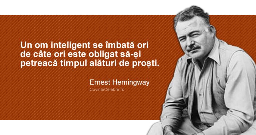 """""""Un om inteligent se îmbată ori de câte ori este obligat să-și petreacă timpul alături de proști."""" Ernest Hemingway"""
