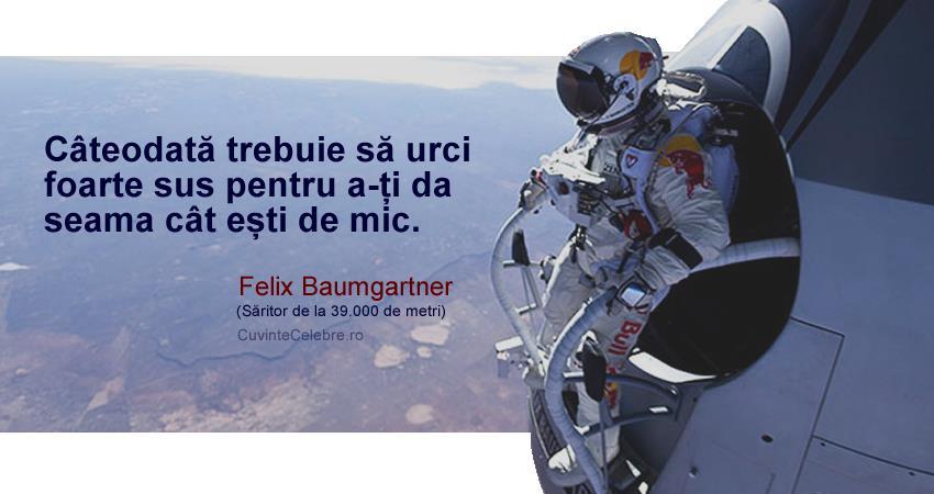 """""""Câteodată trebuie să urci foarte sus pentru a-ți da seama cât ești de mic."""" Felix Baumgartner"""