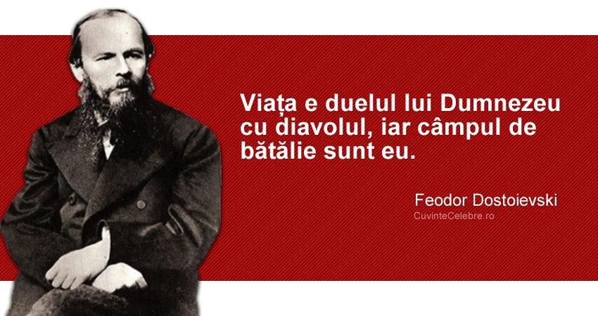 """""""Viața e duelul lui Dumnezeu cu diavolul, iar câmpul de bătălie sunt eu."""" Feodor Dostoievski"""