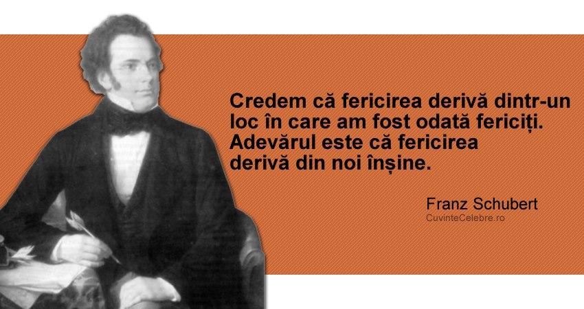 """""""Credem că fericirea derivă dintr-un loc în care am fost odată fericiți. Adevărul este că fericirea derivă din noi înșine."""" Franz Schubert"""
