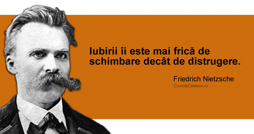 """""""Iubirii îi este mai frică de schimbare decât de distrugere."""" Friedrich Nietzsche"""