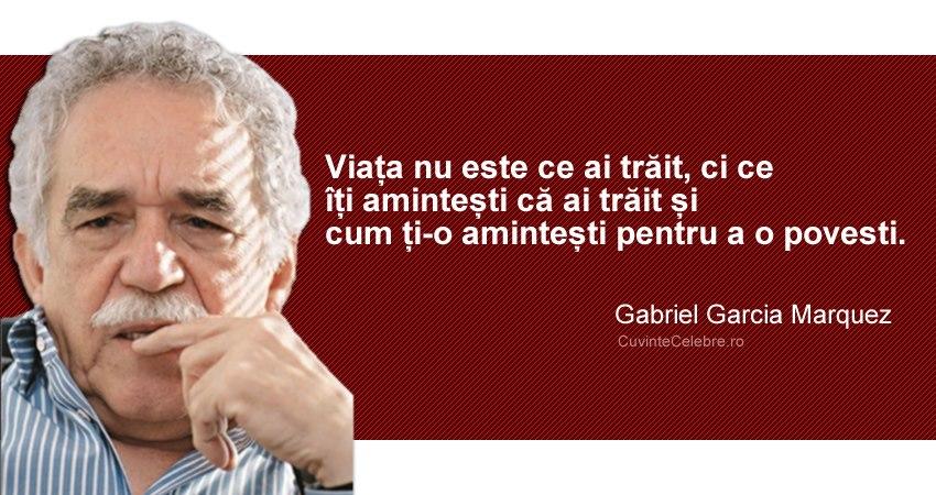 """""""Viața nu este ce ai trăit, ci ce îți amintești că ai trăit și cum ți-o amintești pentru a o povesti."""" Gabriel Garcia Marquez"""