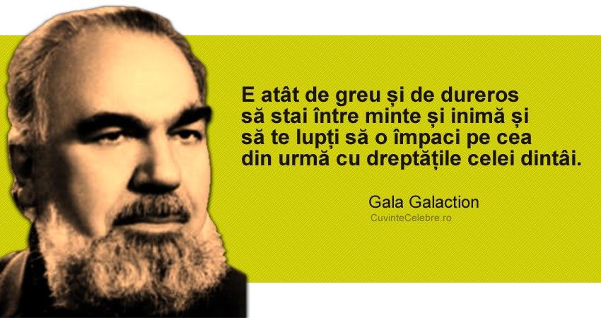 """""""E atât de greu și de dureros să stai între minte și inimă și să te lupți să o împaci pe cea din urmă cu dreptățile celei dintâi."""" Gala Galaction"""