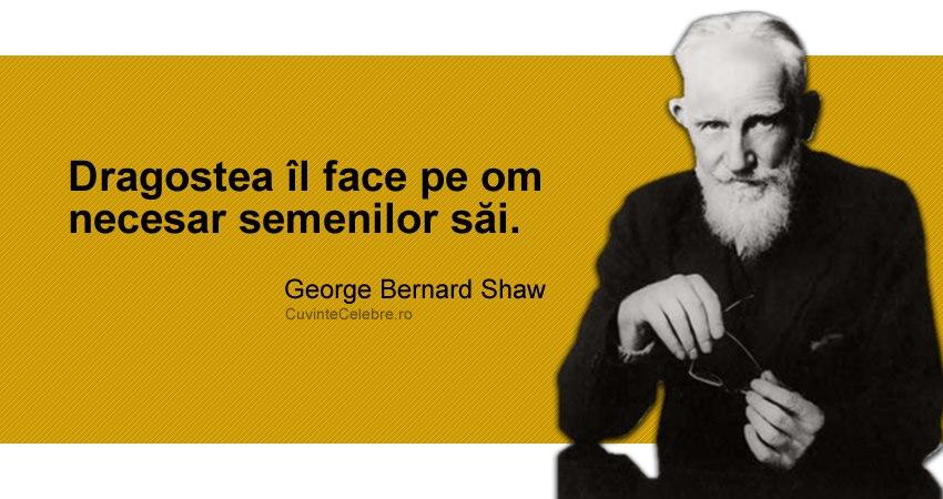 """""""Dragostea îl face pe om necesar semenilor săi."""" George Bernard Shaw"""