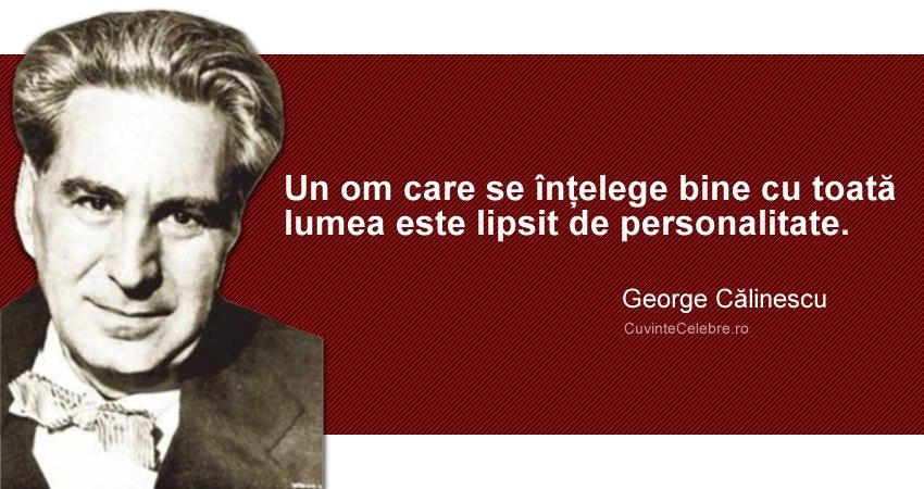 """""""Un om care se înțelege bine cu toată lumea este lipsit de personalitate."""" George Călinescu"""