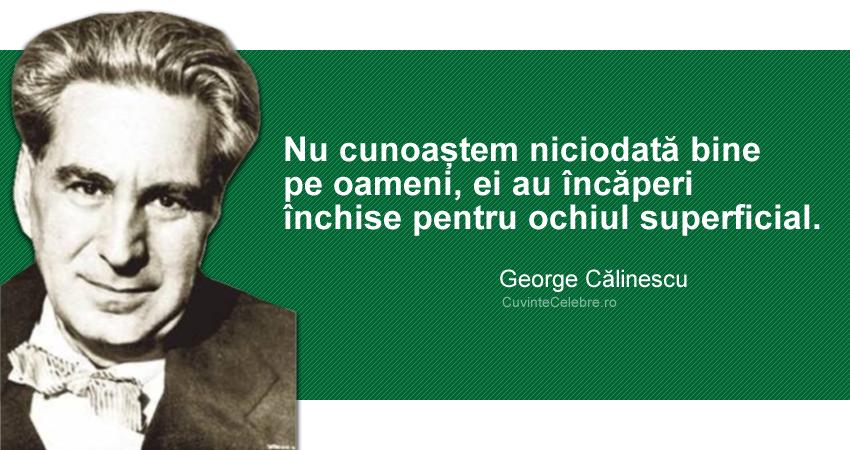 """""""Nu cunoaștem niciodată bine pe oameni, ei au încăperi închise pentru ochiul superficial."""" George Călinescu"""