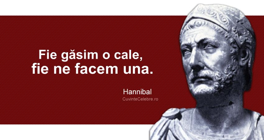 """""""Fie găsim o cale, fie ne facem una."""" Hannibal"""