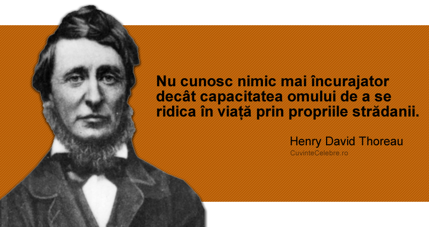 """""""Nu cunosc nimic mai încurajator decât capacitatea omului de a se ridica în viață prin propriile strădanii."""" Henry David Thoreau"""