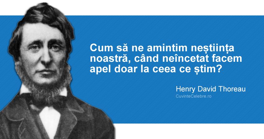 """""""Cum să ne amintim neștiința noastră, când neîncetat facem apel doar la ceea ce știm?"""" Henry David Thoreau"""