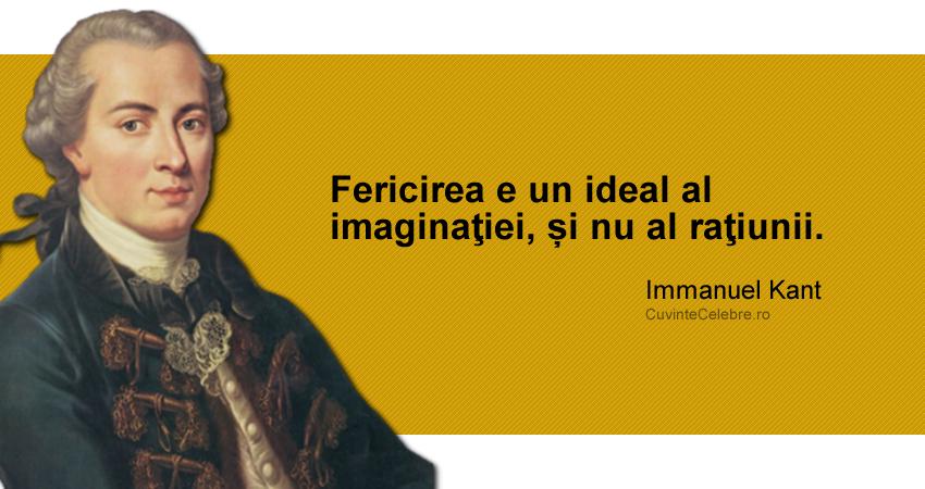 """""""Fericirea e un ideal al imaginaţiei, și nu al raţiunii."""" Immanuel Kant"""