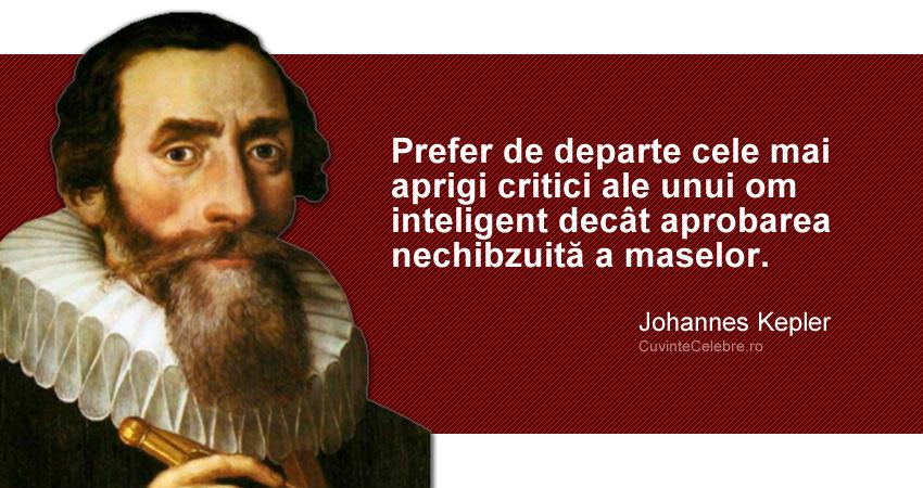 """""""Prefer de departe cele mai aprigi critici ale unui om inteligent decât aprobarea nechibzuită a maselor."""" Johannes Kepler"""