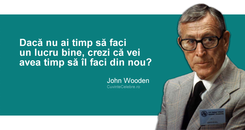 """""""Dacă nu ai timp să faci un lucru bine, crezi că vei avea timp să îl faci din nou?"""" John Wooden"""