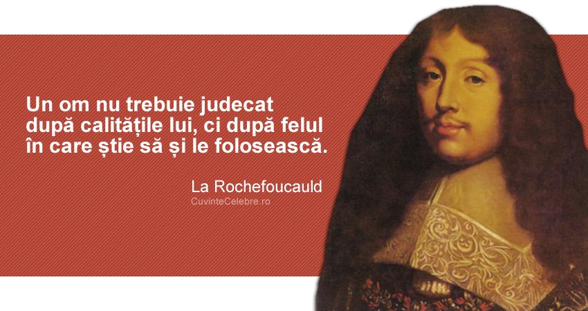 """""""Un om nu trebuie judecat după calitățile lui, ci după felul în care știe să și le folosească."""" La Rochefoucauld"""