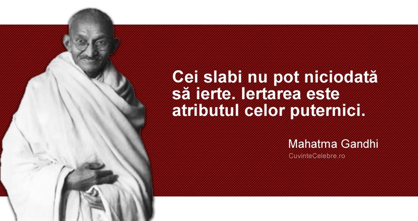 """""""Cei slabi nu pot niciodată să ierte. Iertarea este atributul celor puternici."""" Mahatma Gandhi"""