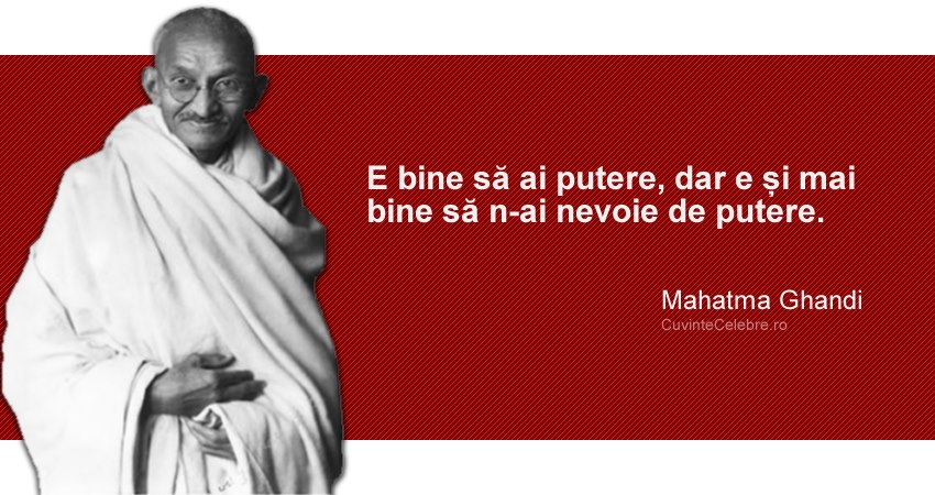 """""""E bine să ai putere, dar e și mai bine să n-ai nevoie de putere."""" Mahatma Ghandi"""