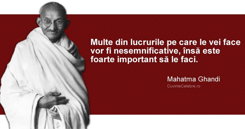"""""""Multe din lucrurile pe care le vei face vor fi nesemnificative, însă este foarte important să le faci."""" Mahatma Ghandi"""