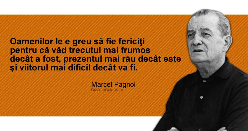 """""""Oamenilor le e greu să fie fericiţi pentru că văd trecutul mai frumos decât a fost, prezentul mai rău decât este şi viitorul mai dificil decât va fi."""" Marcel Pagnol"""