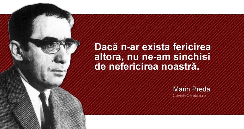 """""""Dacă n-ar exista fericirea altora, nu ne-am sinchisi de nefericirea noastră."""" Marin Preda"""
