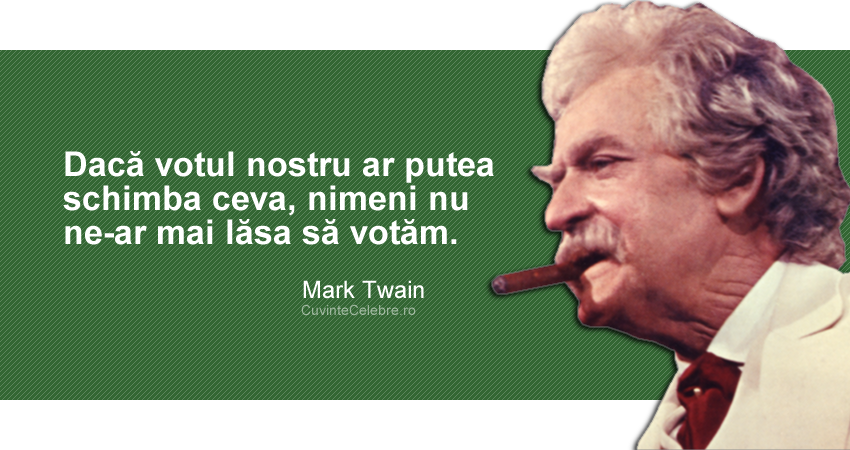 """""""Dacă votul nostru ar putea schimba ceva, nimeni nu ne-ar mai lăsa să votăm."""" Mark Twain"""