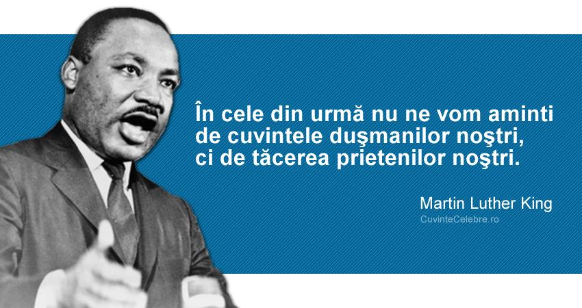 """""""În cele din urmă nu ne vom aminti de cuvintele duşmanilor noştri, ci de tăcerea prietenilor noştri."""" Martin Luther King"""